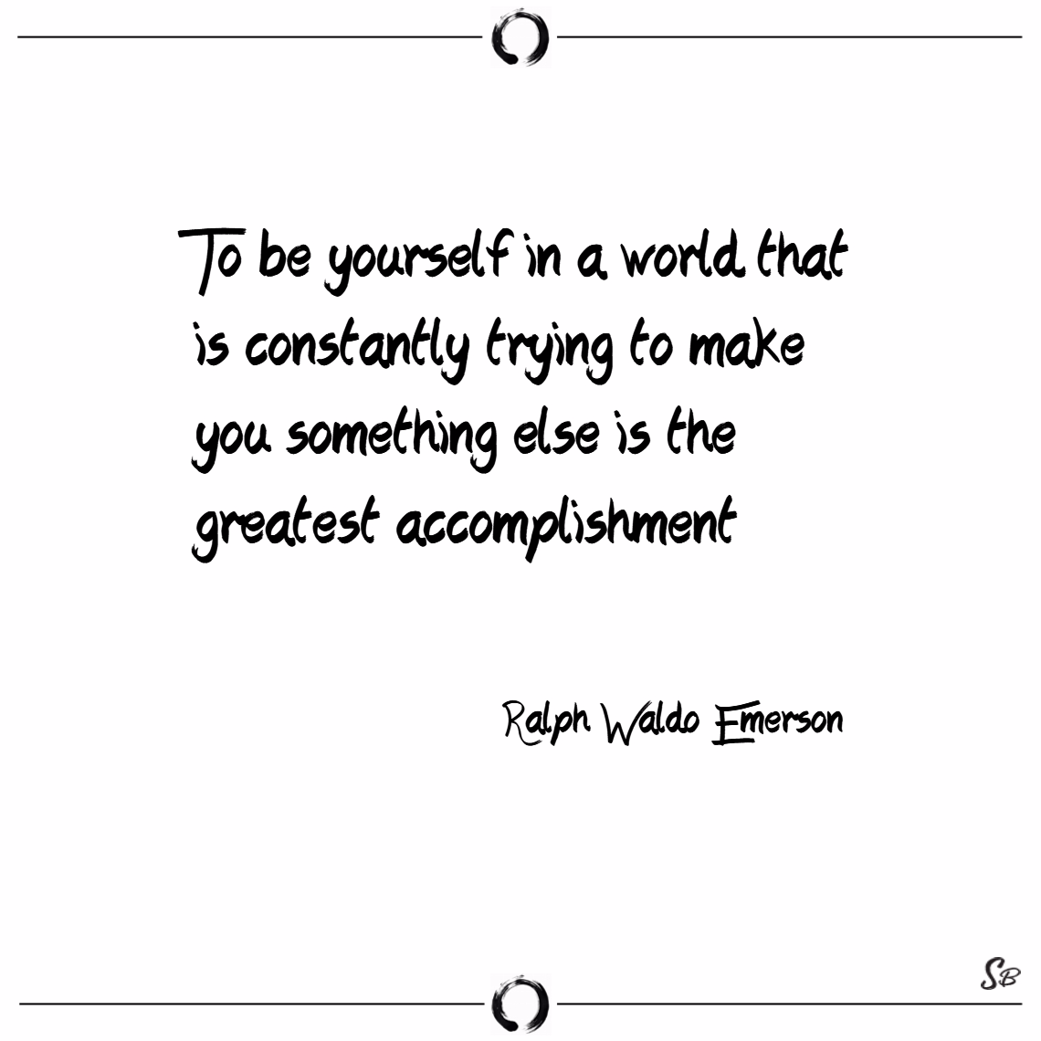 To be yourself in a world that is constantly. – ralph waldo emerson