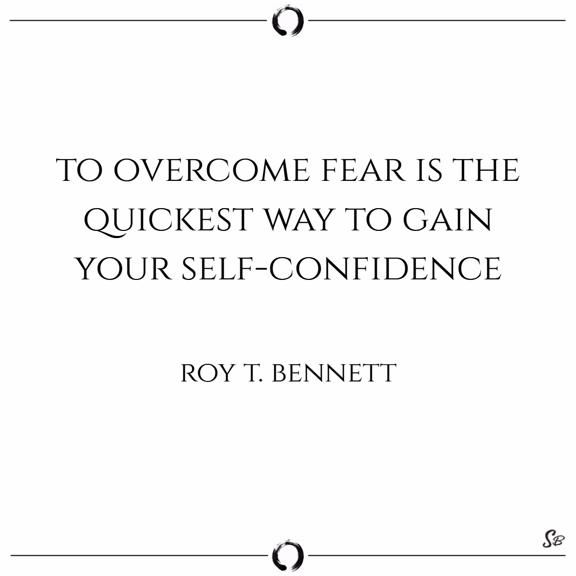 To overcome fear is the quickest way to gain your self confidence. – roy t. bennett