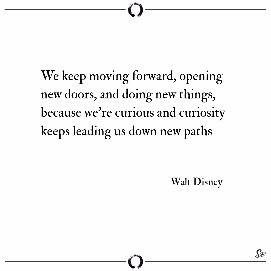 We keep moving forward, opening new doors, and doi