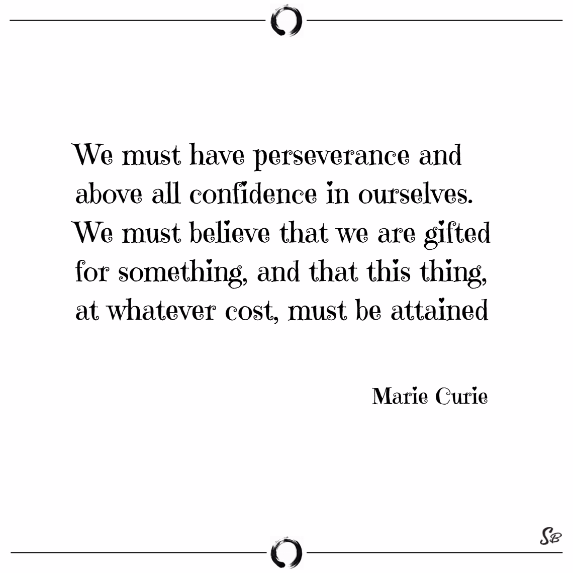 We must have perseverance and above all confidence in ourselves. – marie curie
