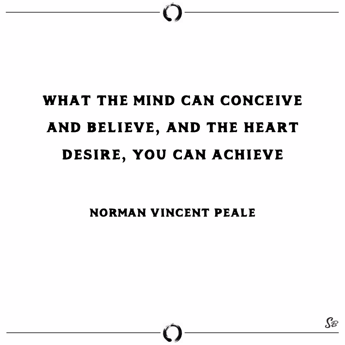 What the mind can conceive and believe, and the heart desire, you can achieve. – norman vincent peale