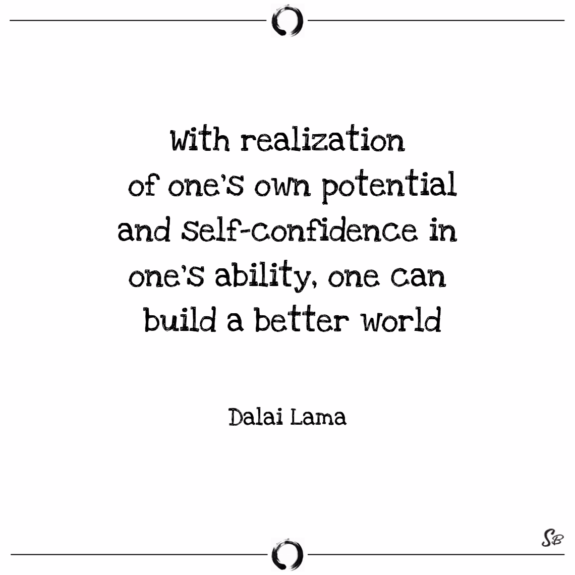 With realization of one's own potential and self confidence in one's ability, one can build a better world. – dalai lama