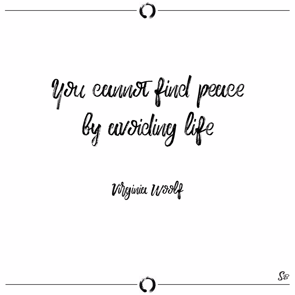 You cannot find peace by avoiding life. – virginia