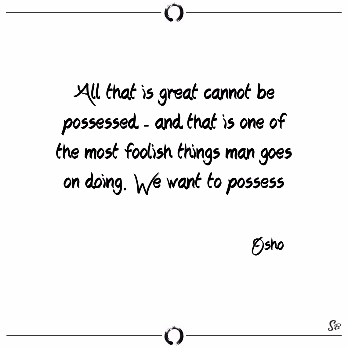All that is great cannot be possessed and that i