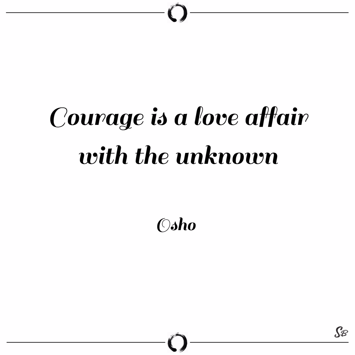 Courage is a love affair with the unknown. – Osho quotes