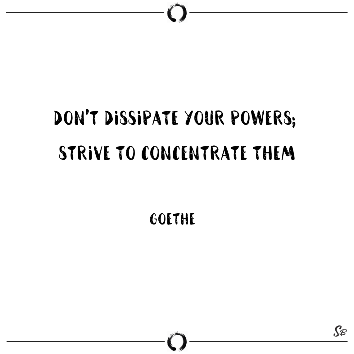 Don't dissipate your powers; strive to concentrate them focus quotes