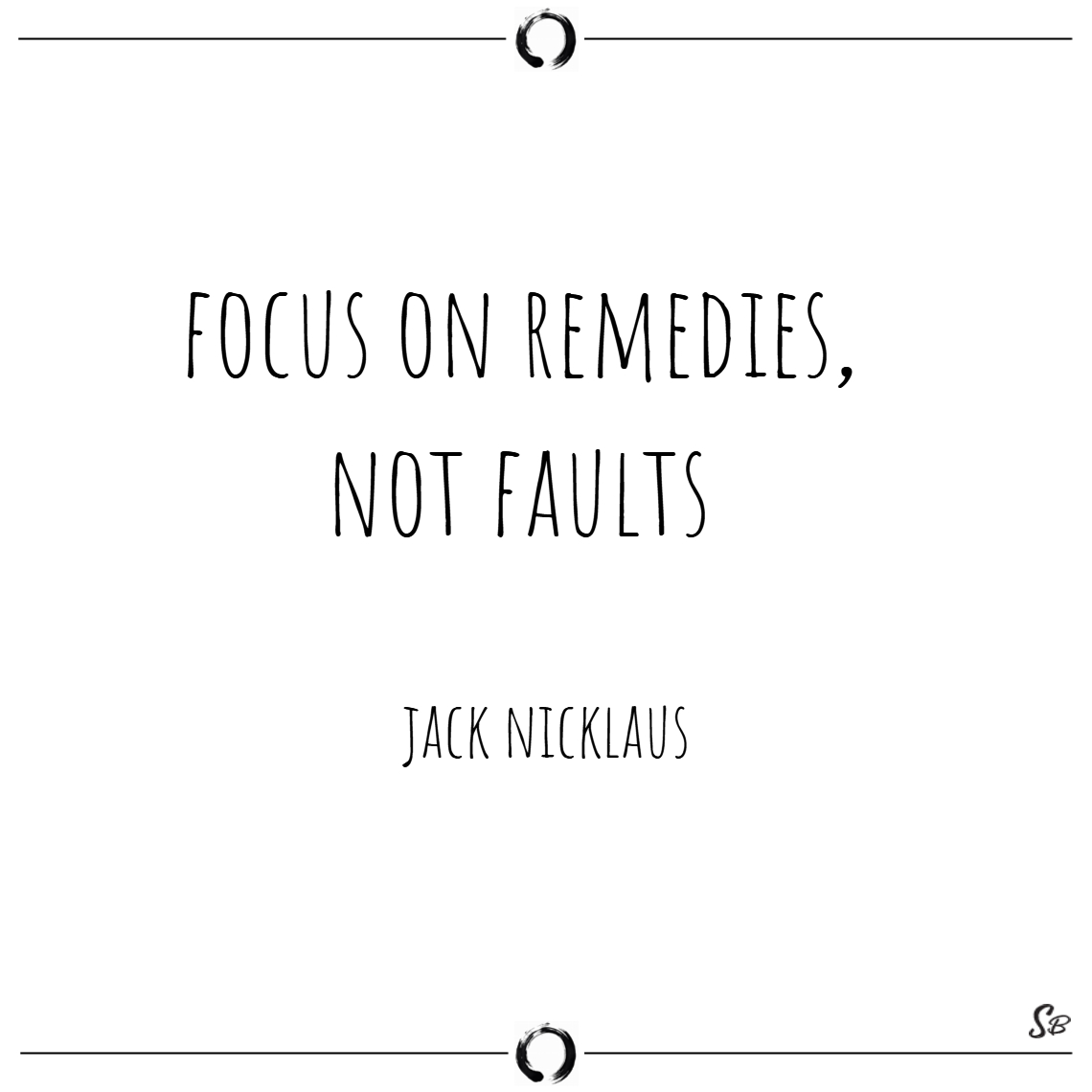 Focus on remedies, not faults. – jack nicklaus