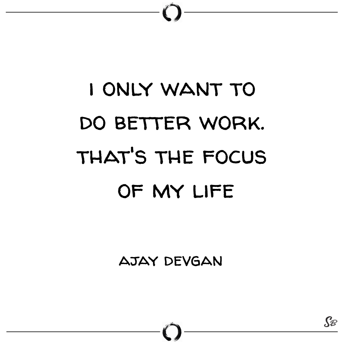 I only want to do better work. that's the focus of