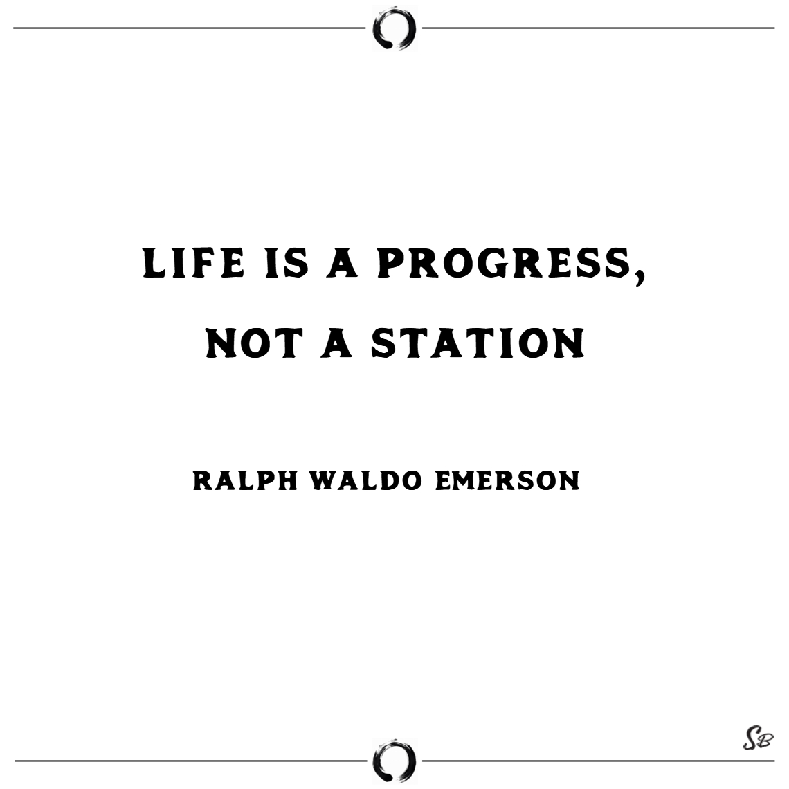 Life is a progress, not a station. – ralph waldo e
