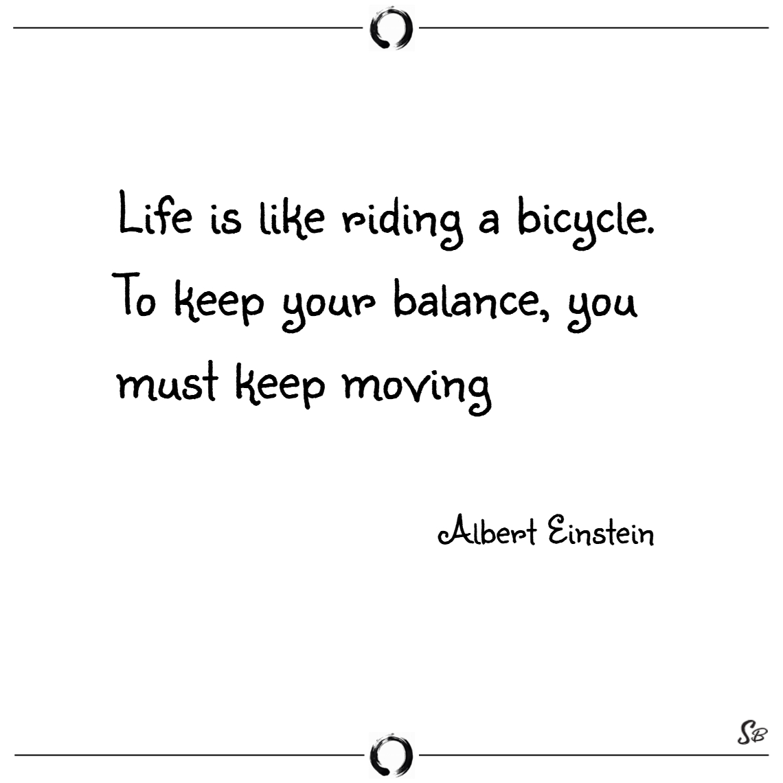 Life is like riding a bicycle. to keep your balanc