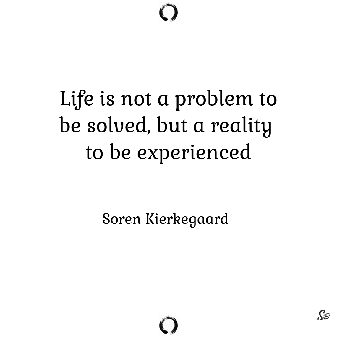 Life is not a problem to be solved, but a reality