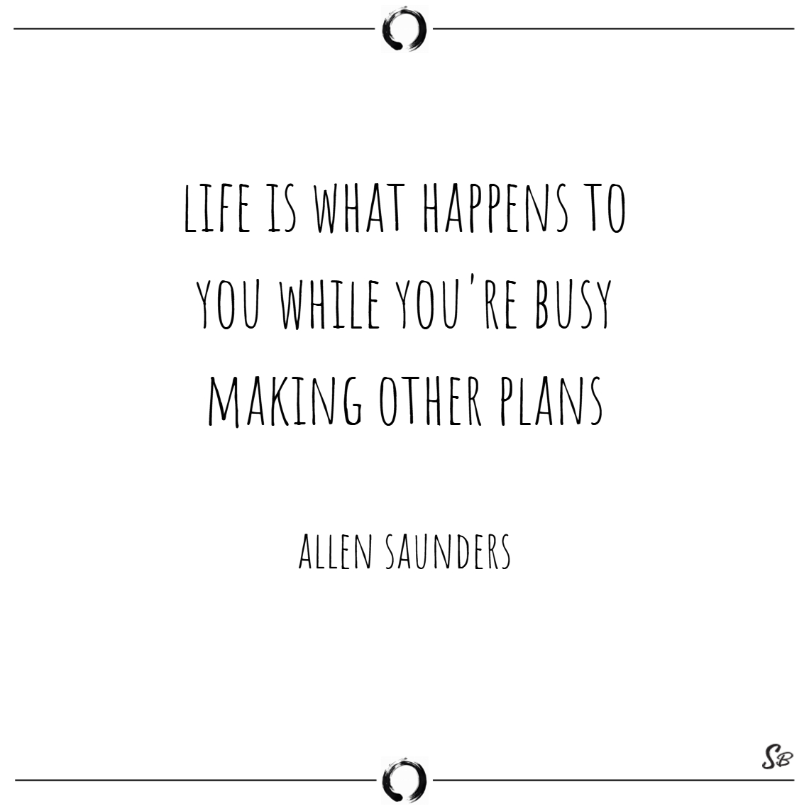 Life is what happens to you while you're busy making life quotes
