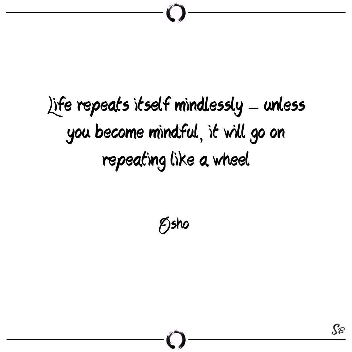 Life repeats itself mindlessly – unless you become Osho quotes
