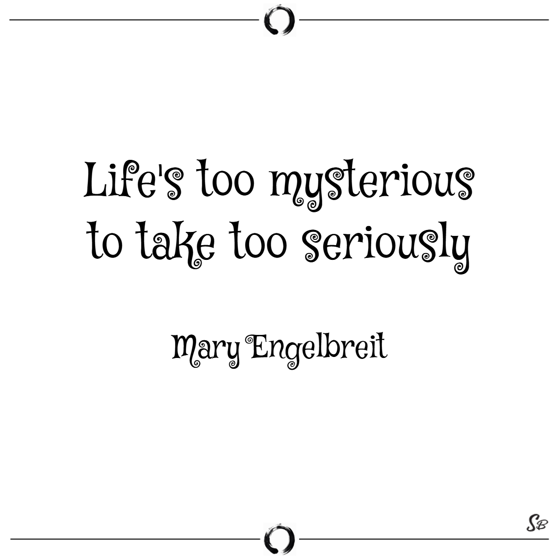 Life's too mysterious to take too seriously. – mar
