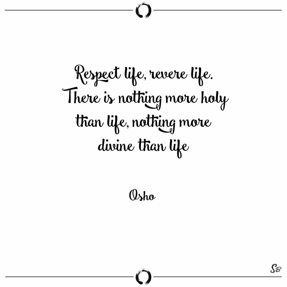 Respect life, revere life. there is nothing more h