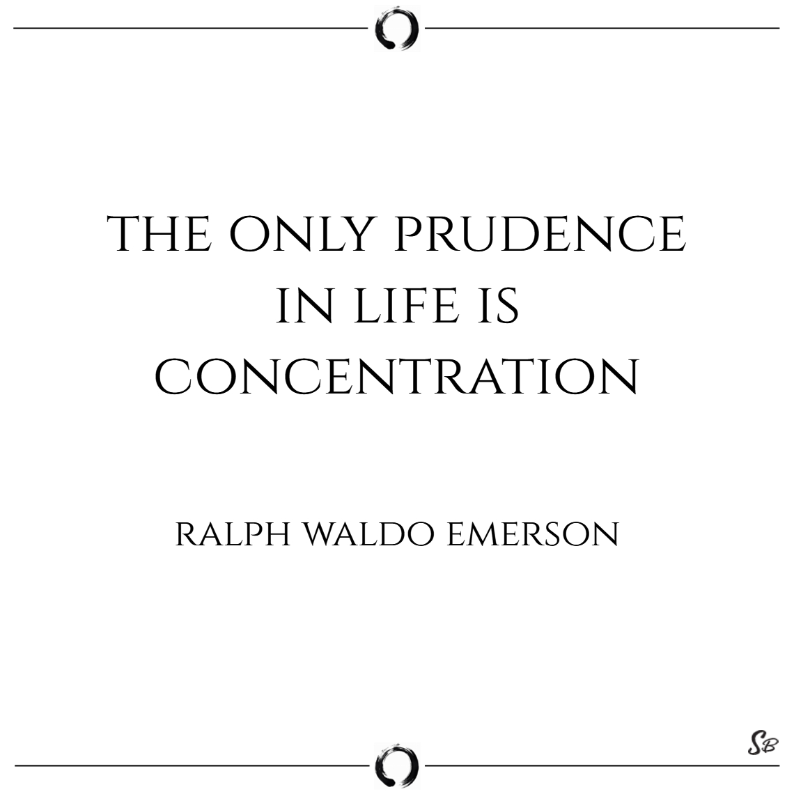 The only prudence in life is concentration. – ralp
