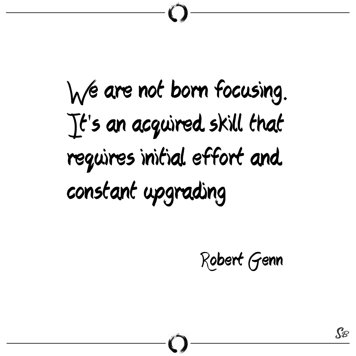 We are not born focusing. it's an acquired skill t