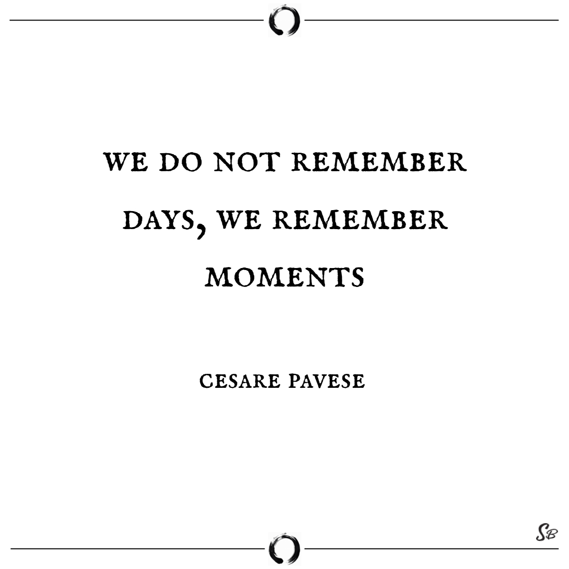 We do not remember days, we remember moments. – ce
