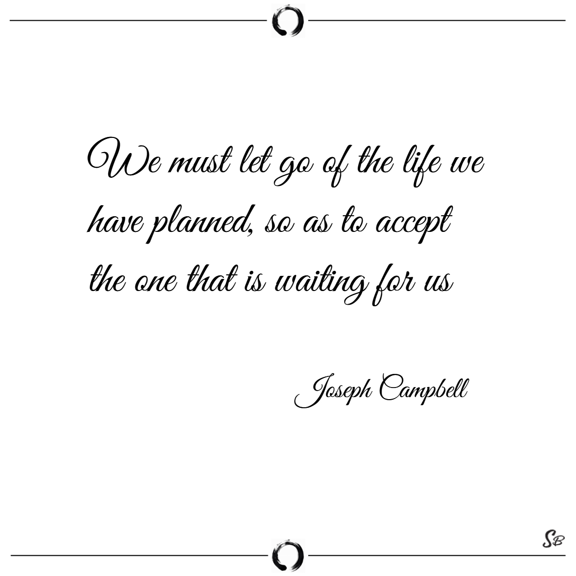 We must let go of the life we have planned, so as