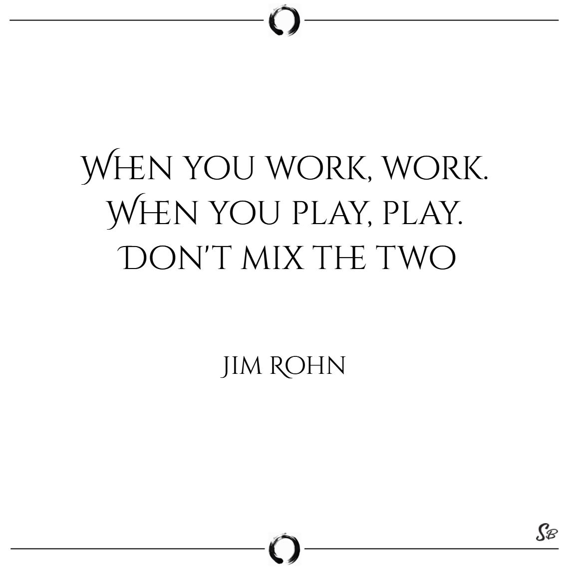 When you work, work. when you play, play. don't focus quotes