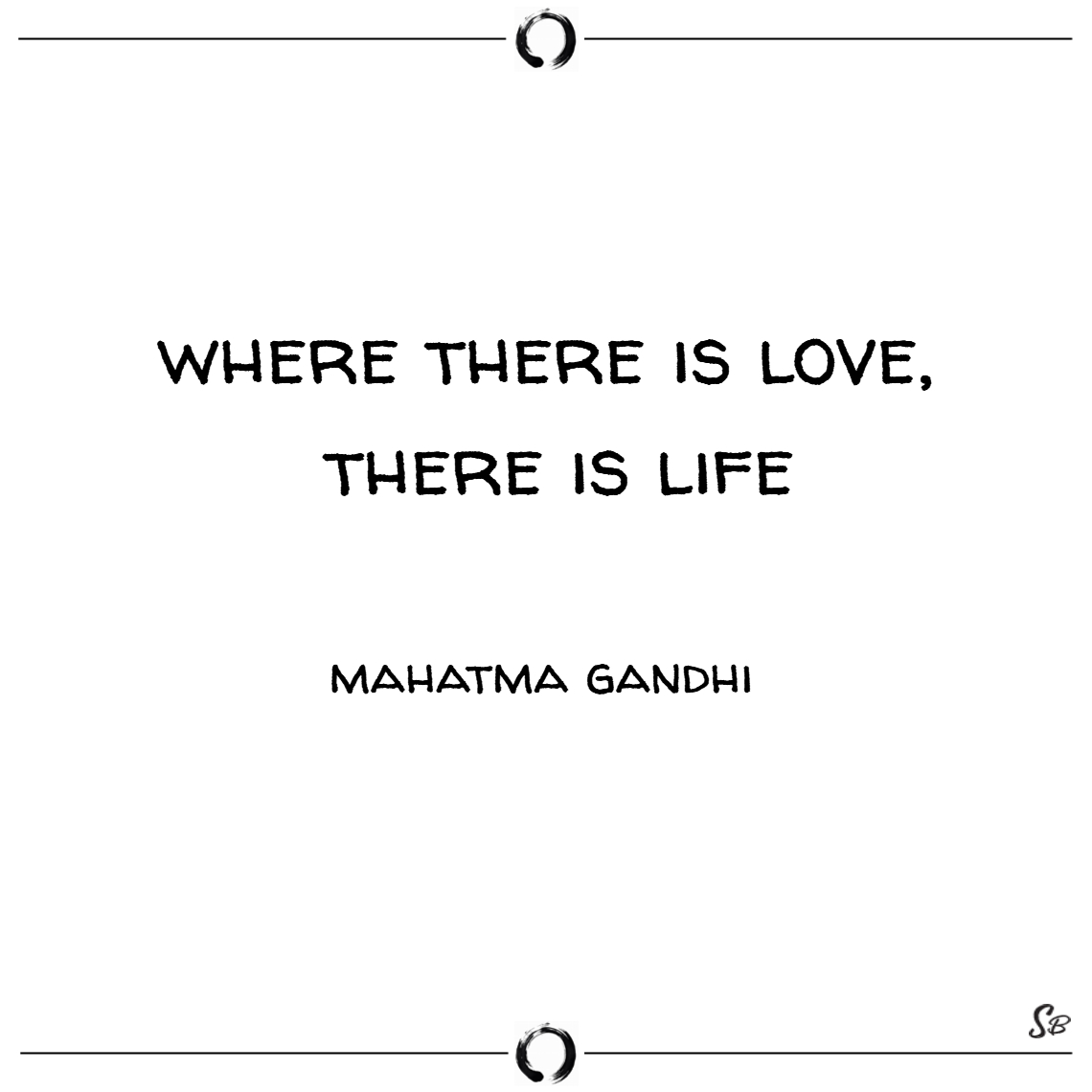 Where there is love, there is life. – mahatma gand