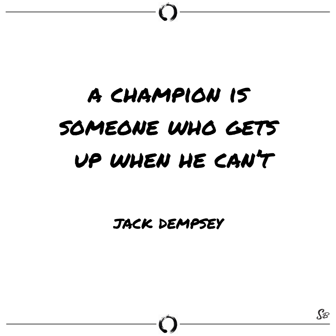 A champion is someone who gets up when he can't. –
