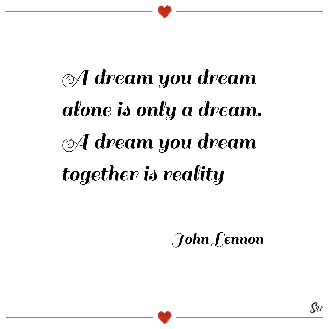 A dream you dream alone is only a dream. a dream y