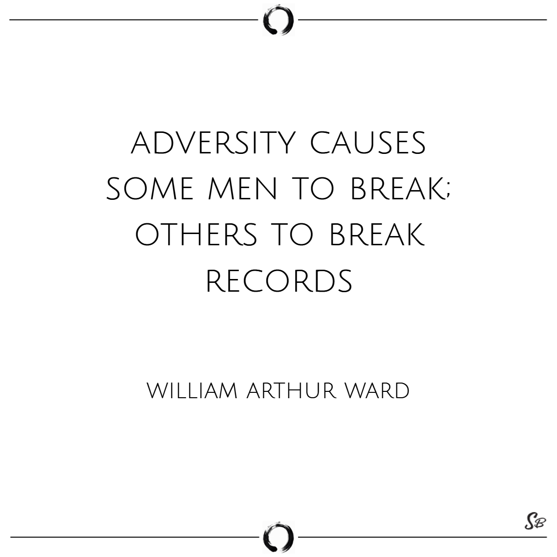 Adversity causes some men to break; others to brea