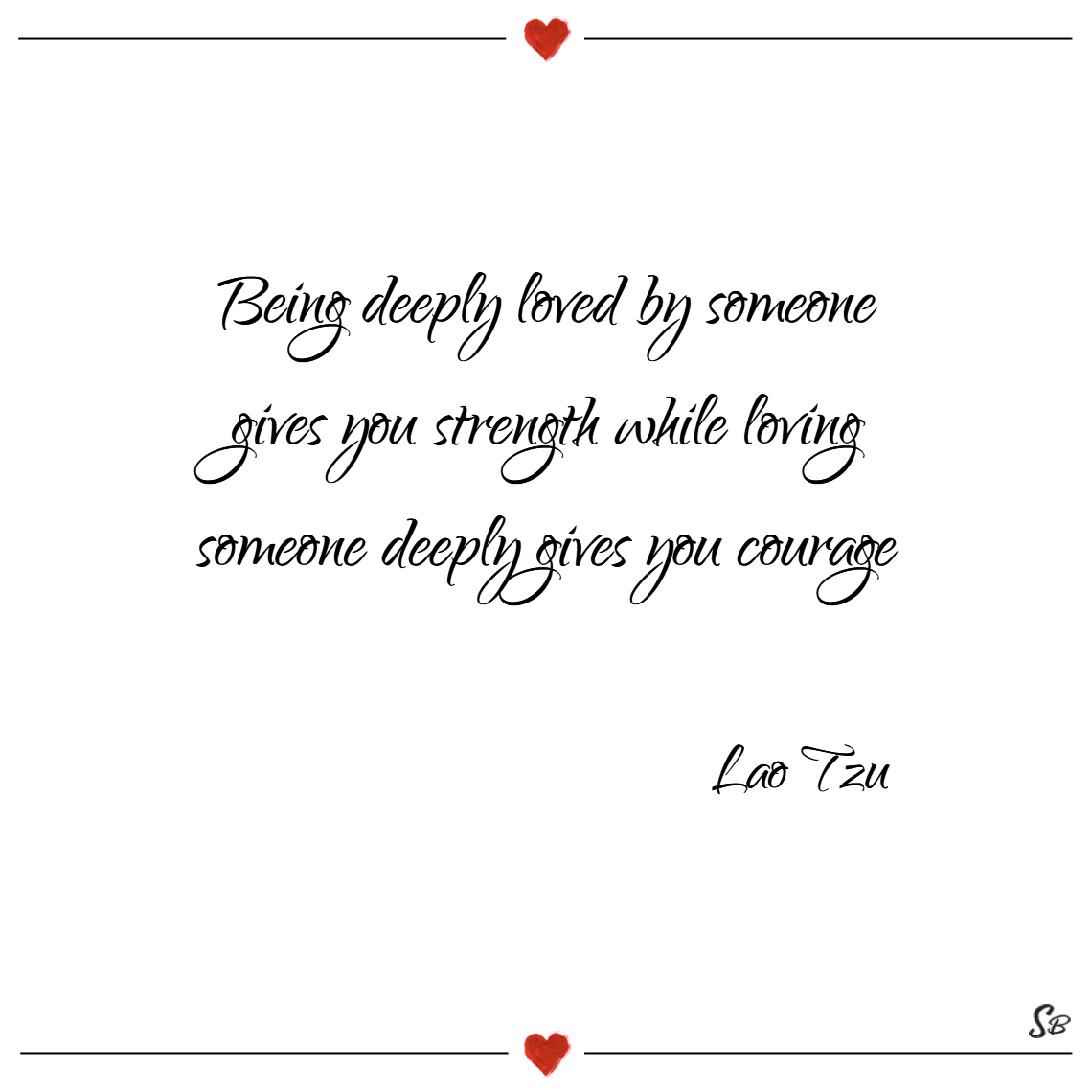 Being deeply loved by someone gives you strength w