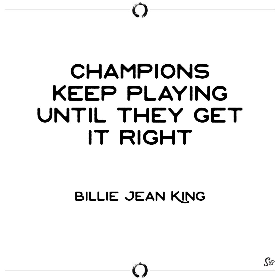 Champions keep playing until they get it right. –