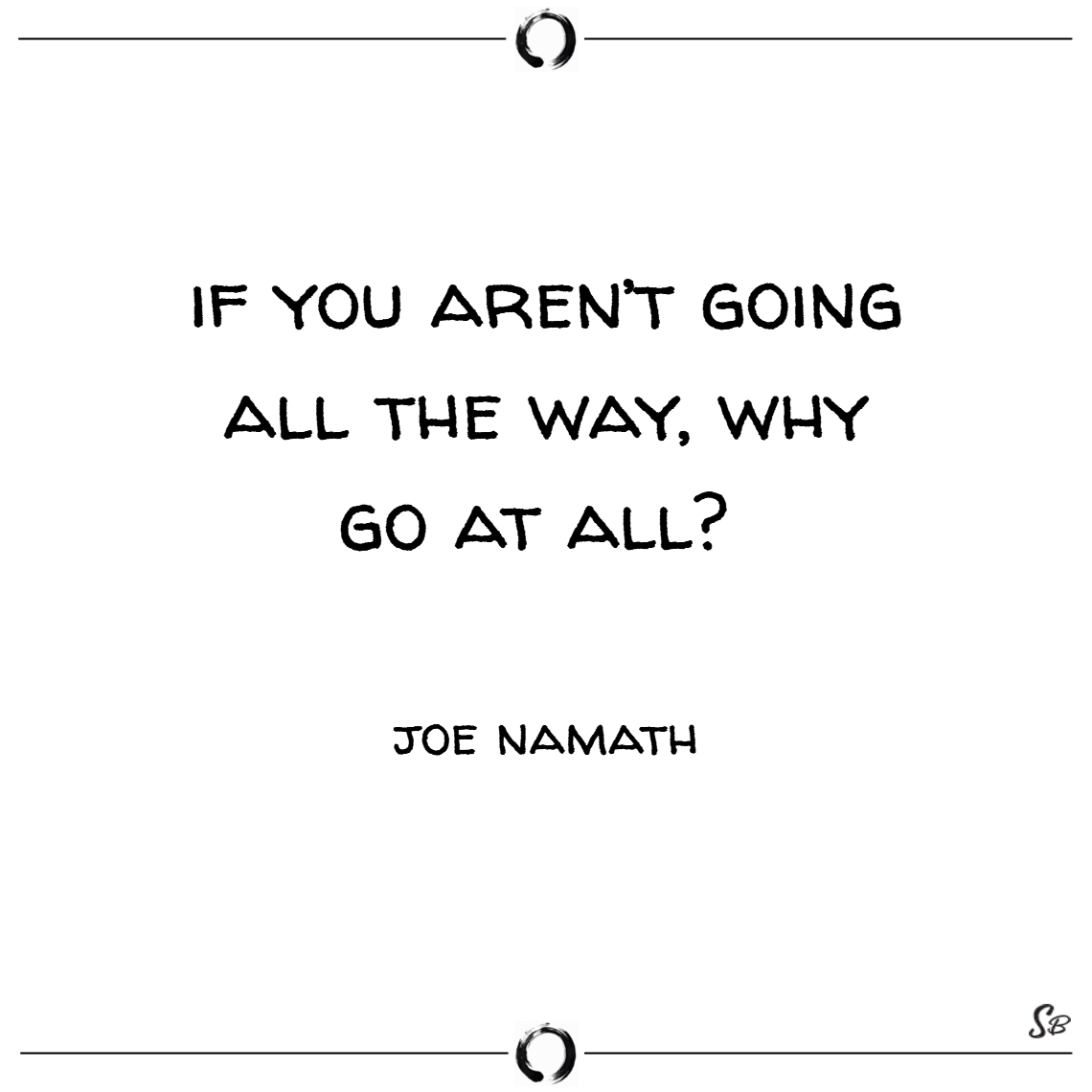 If you aren't going all the way, why go at all –