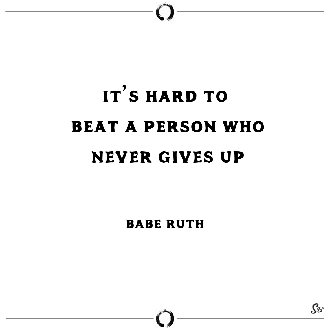 It's hard to beat a person who never gives up. – b