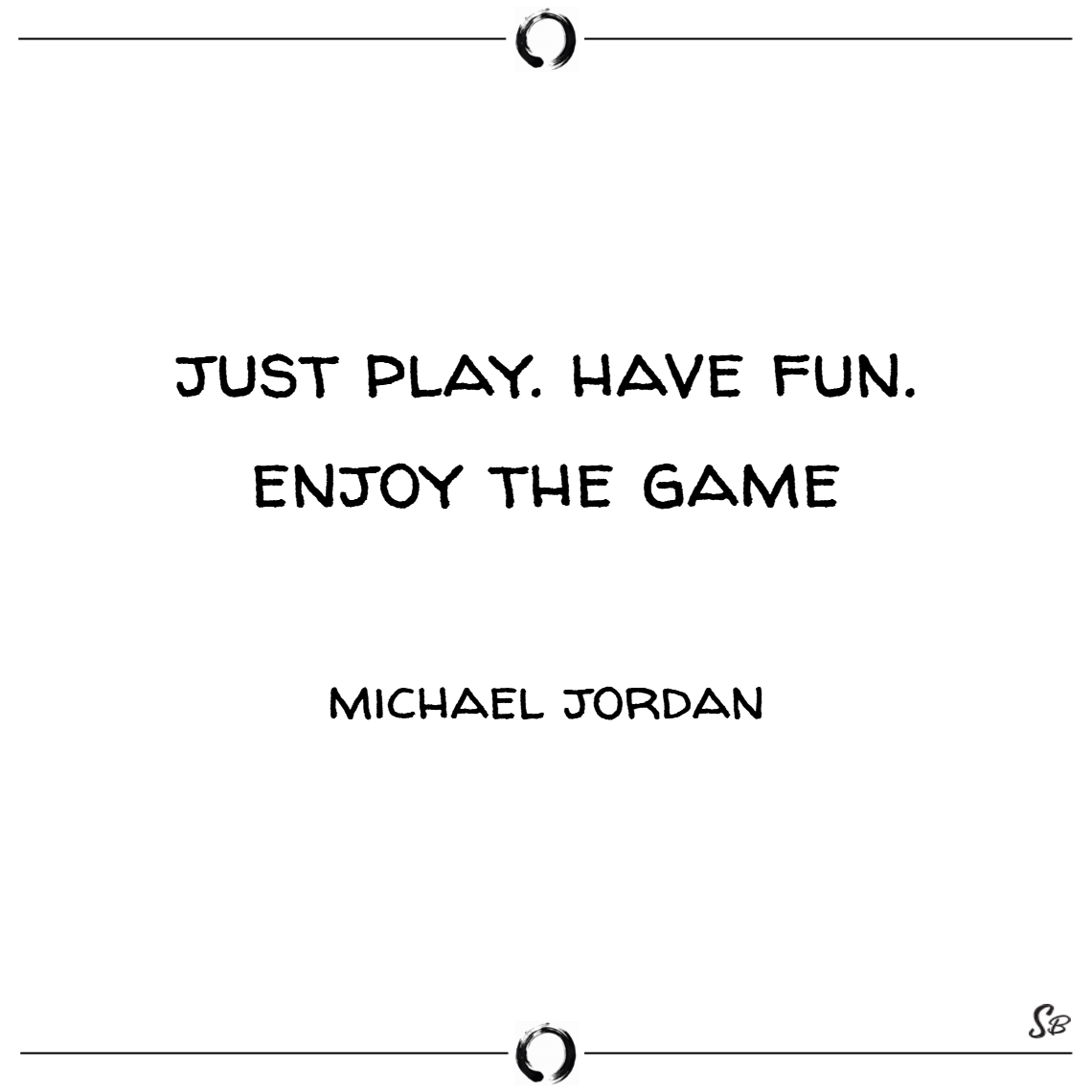 Just play. have fun. enjoy the game. – michael jor