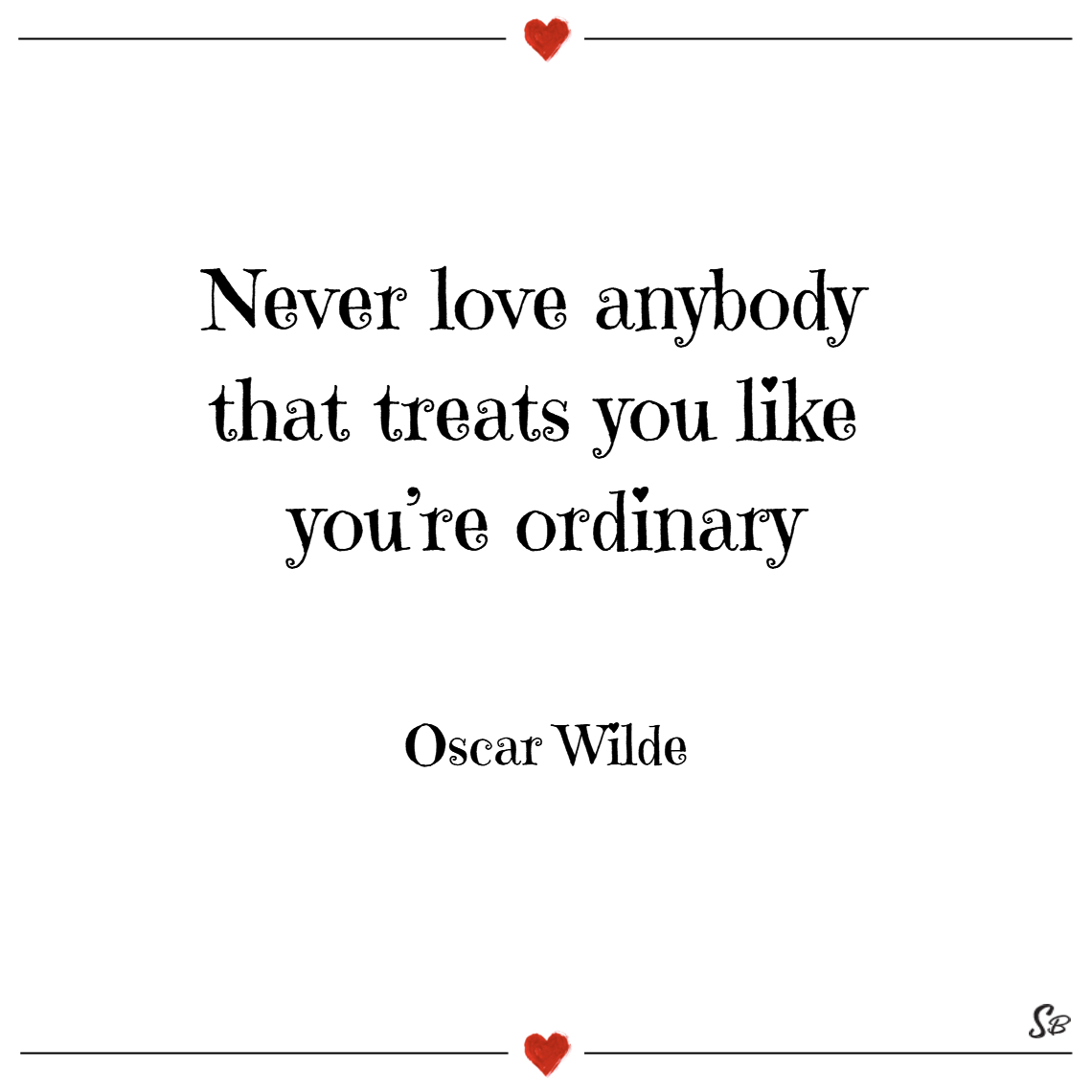 Never love anybody that treats you like you're ord