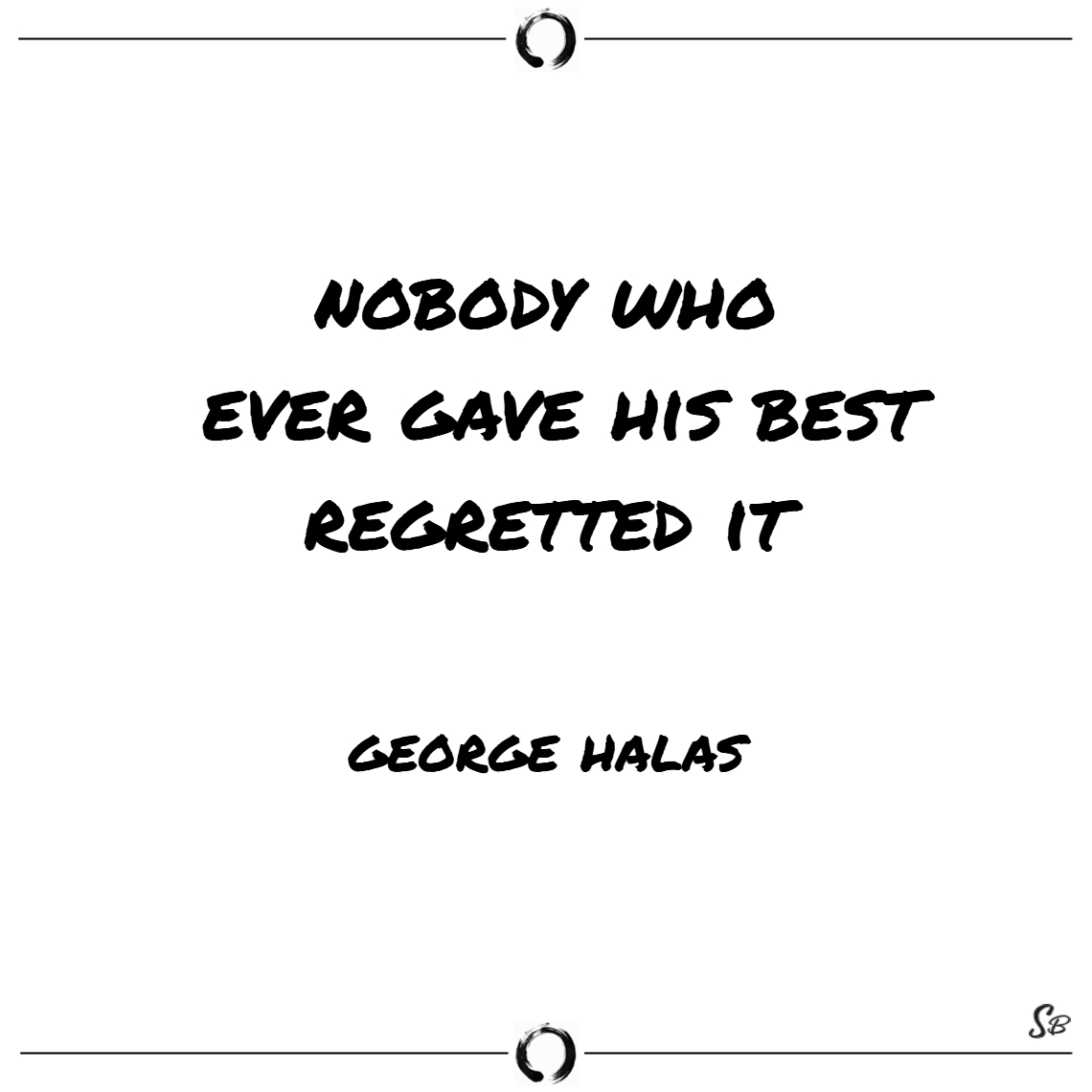 Nobody who ever gave his best regretted it. – geor