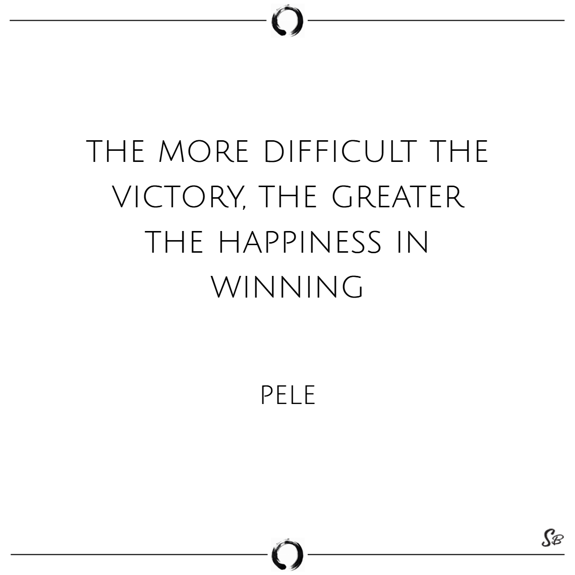 The more difficult the victory, the greater the ha