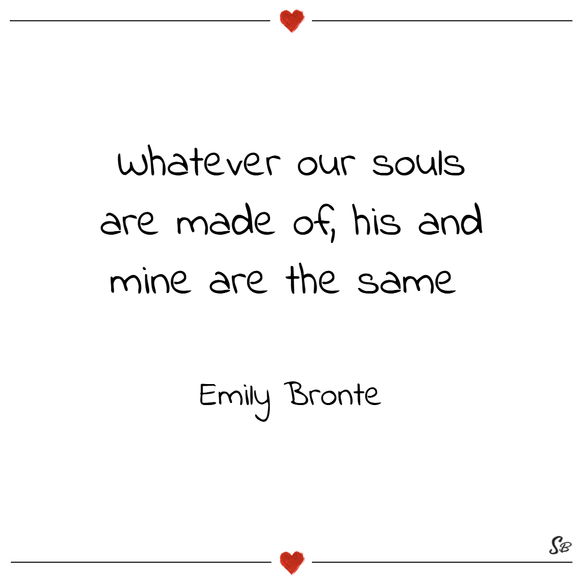 Whatever our souls are made of, his and mine are t