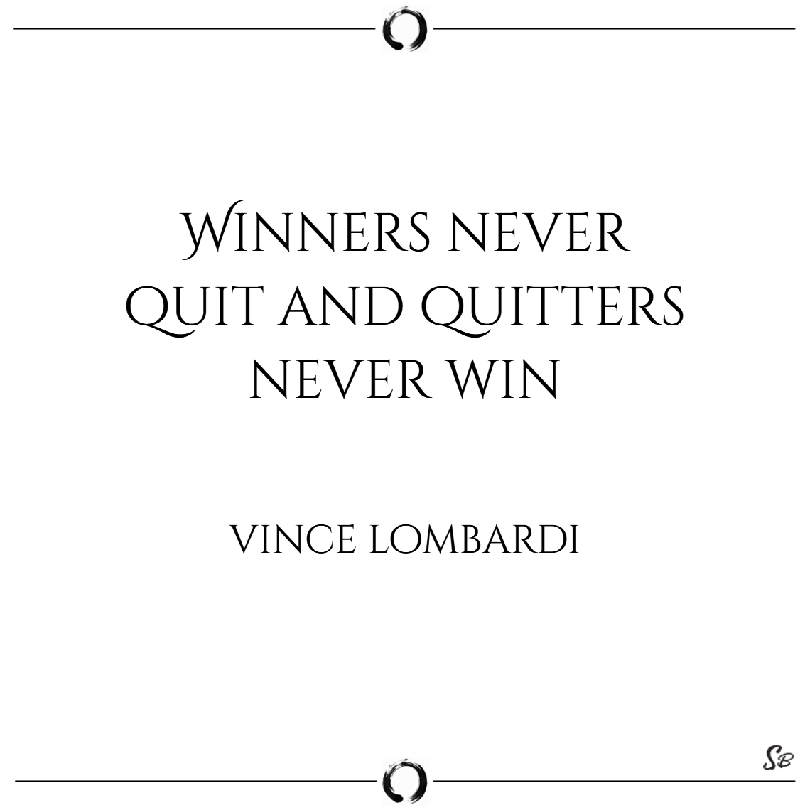 Winners never quit and quitters never win. – vince