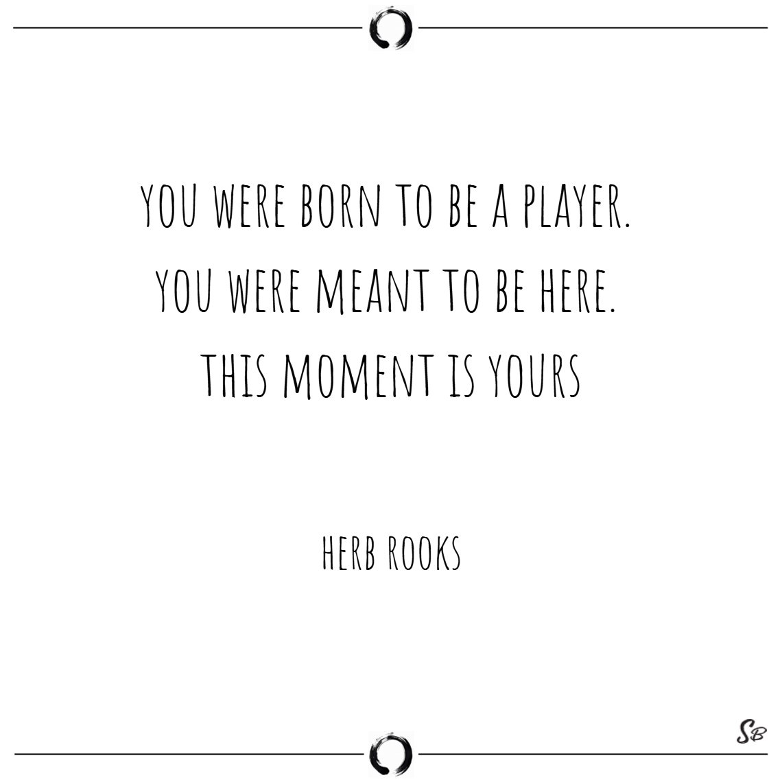 You were born to be a player. you were meant to be
