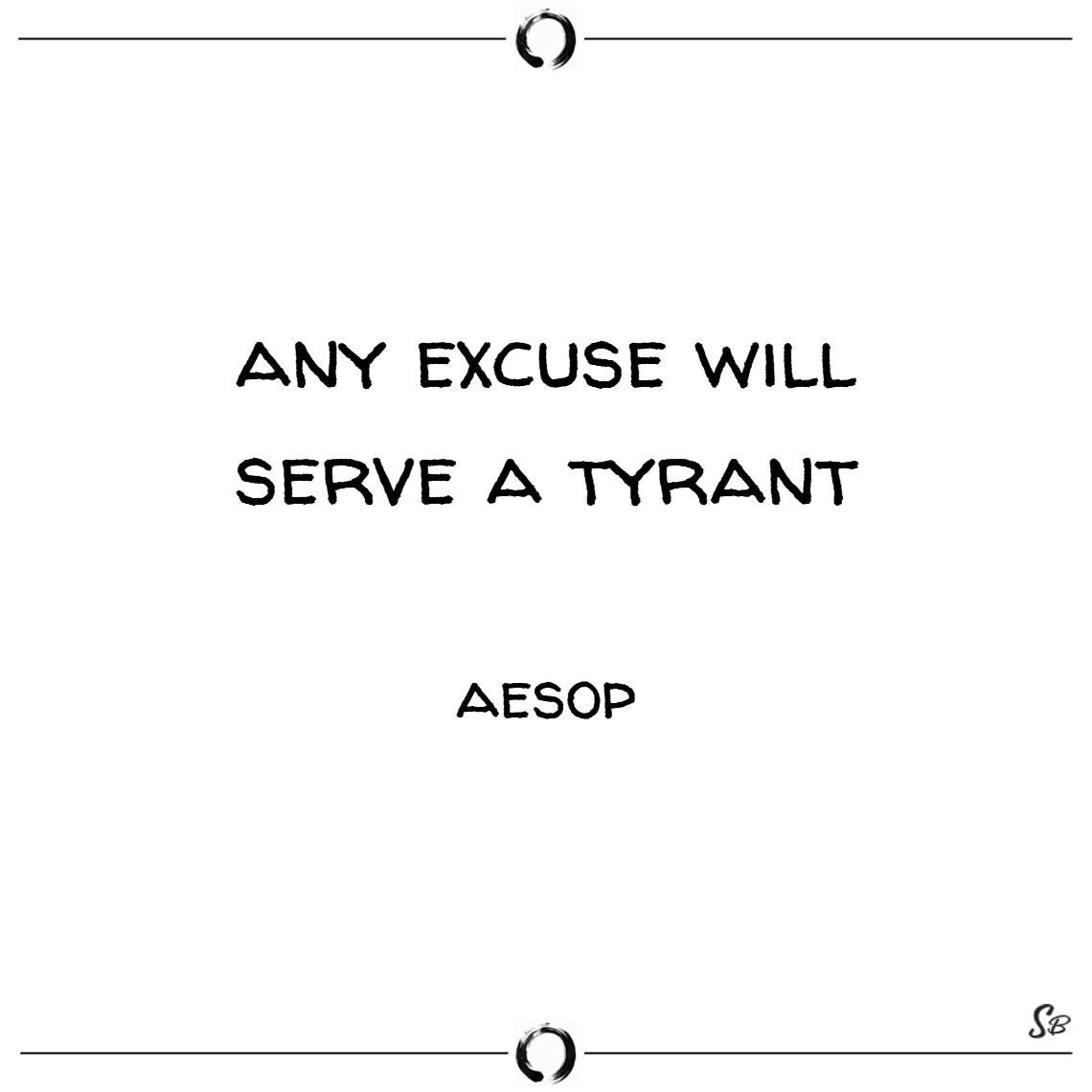 Any excuse will serve a tyrant. – aesop