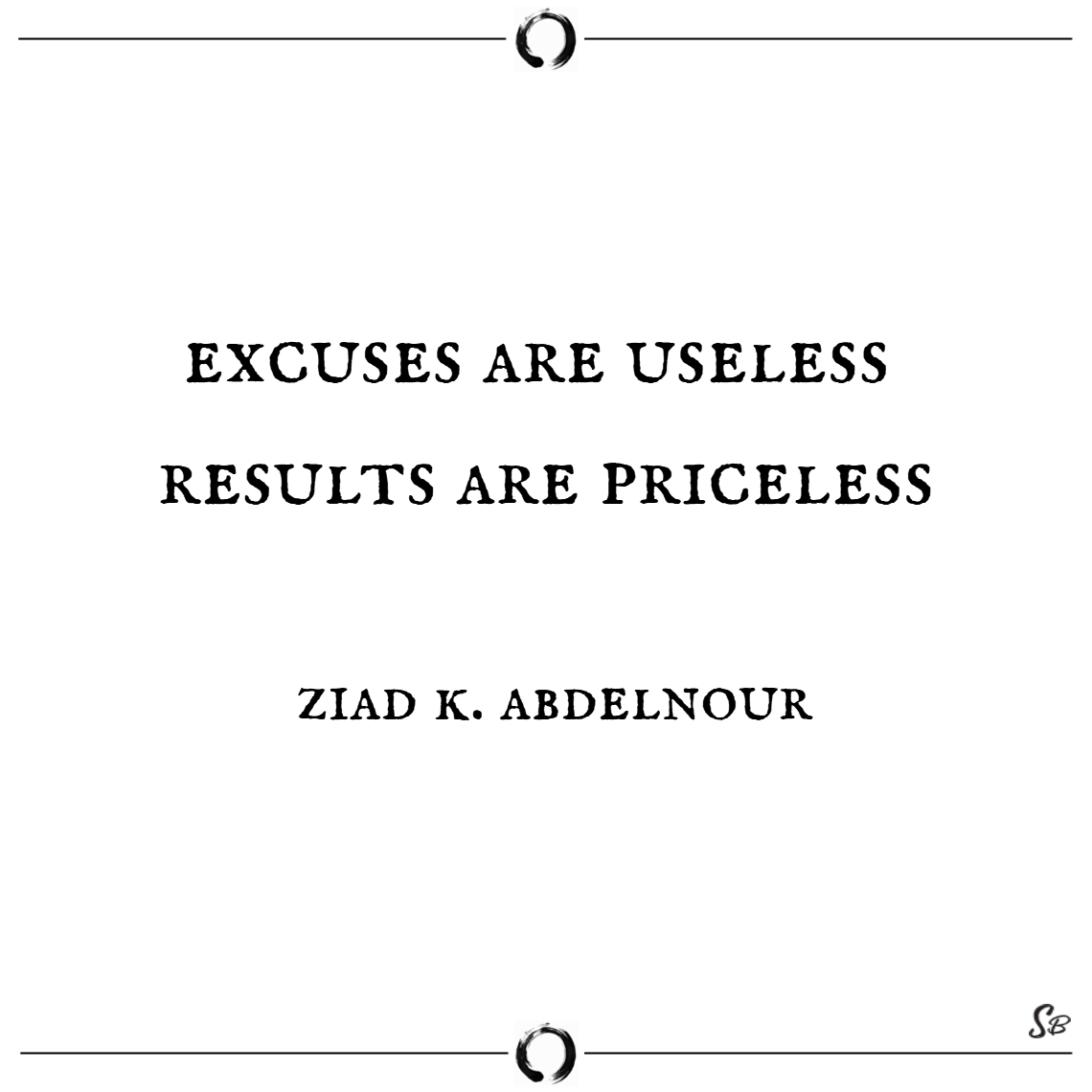 Excuses are useless. results are priceless. – ziad