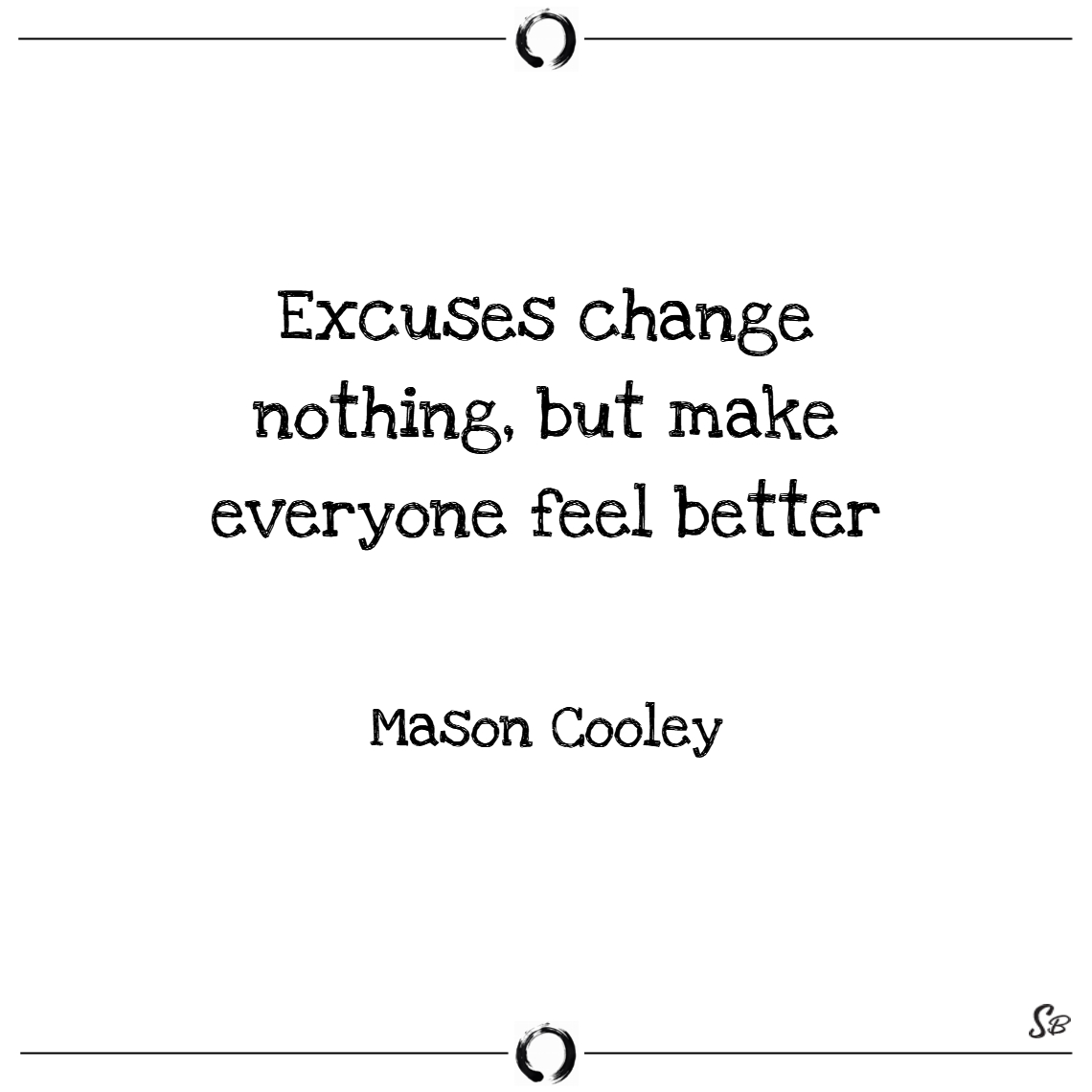 Excuses change nothing, but make everyone feel bet