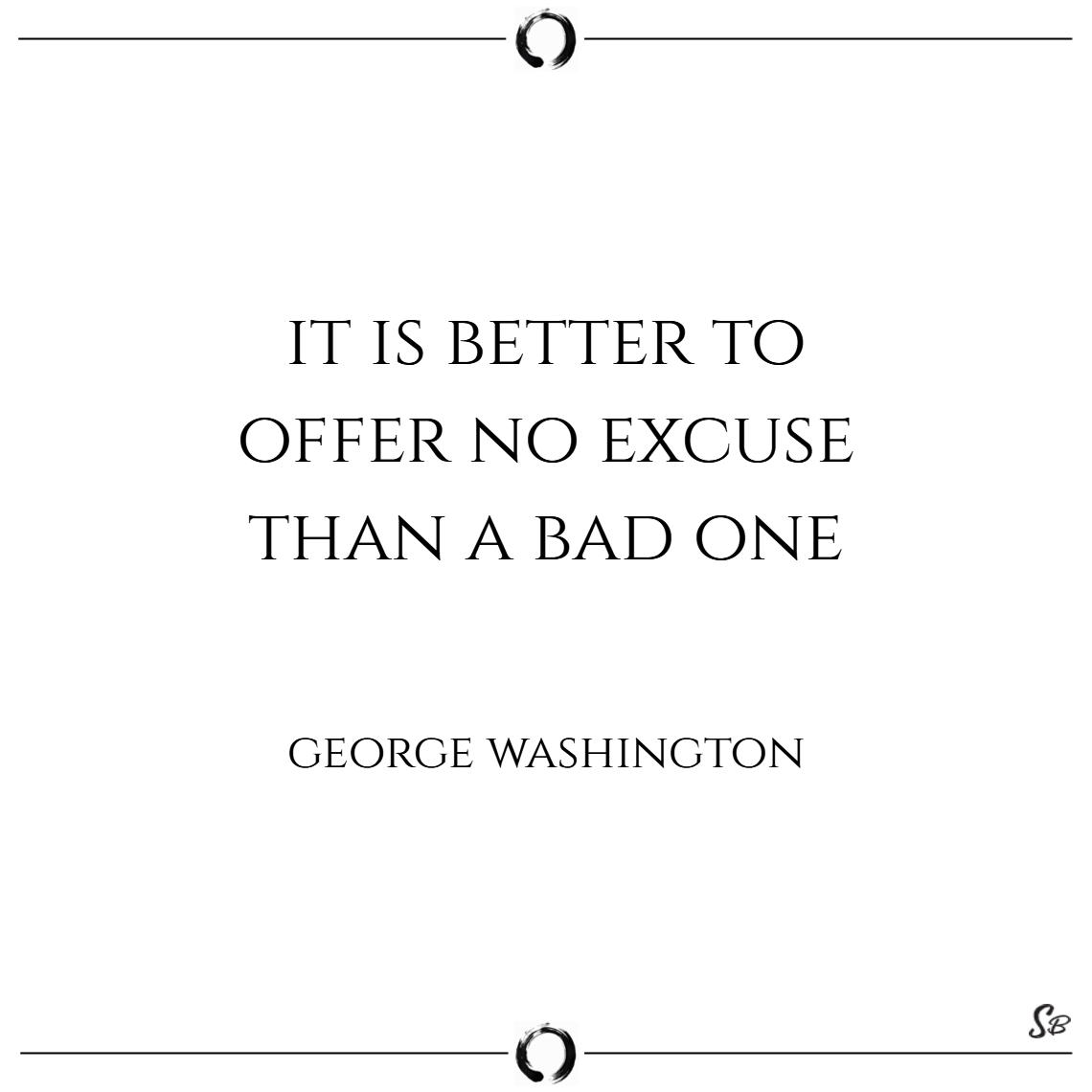 It is better to offer no excuse than a bad one. –