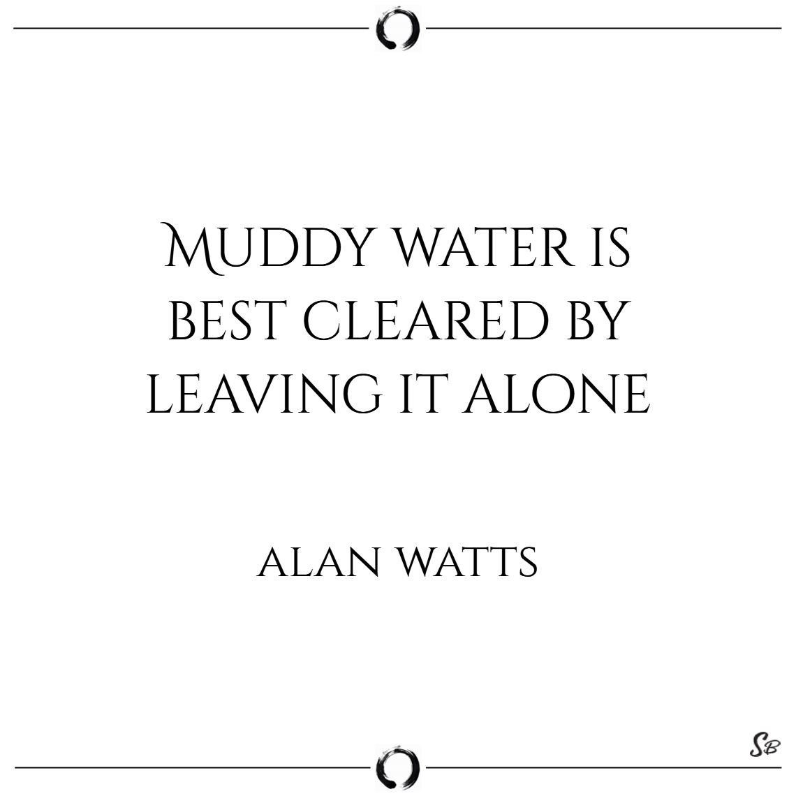 Muddy water is best cleared by leaving it alone. –