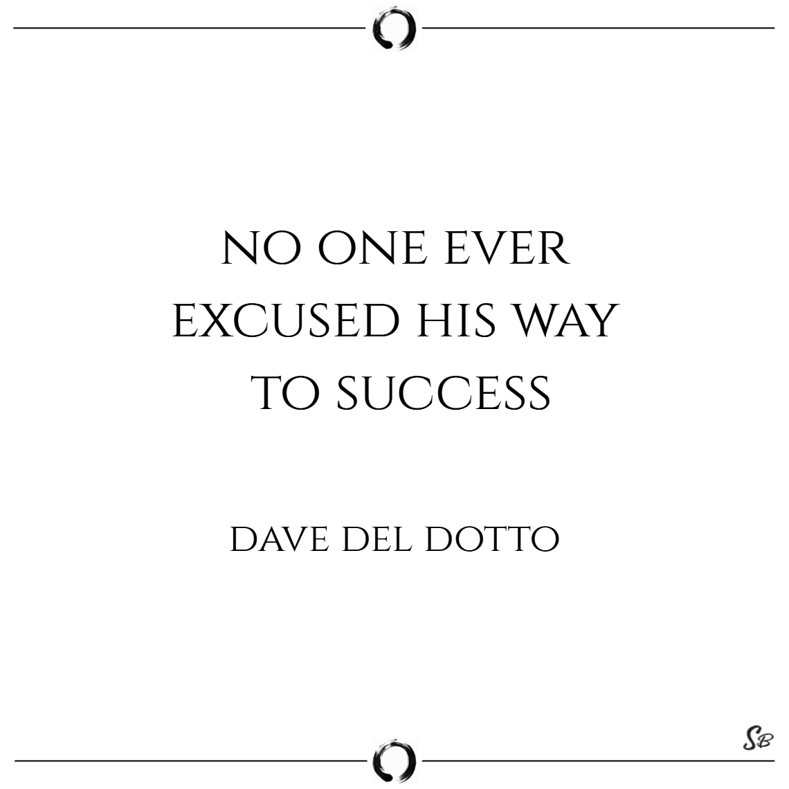 No one ever excused his way to success. – dave del