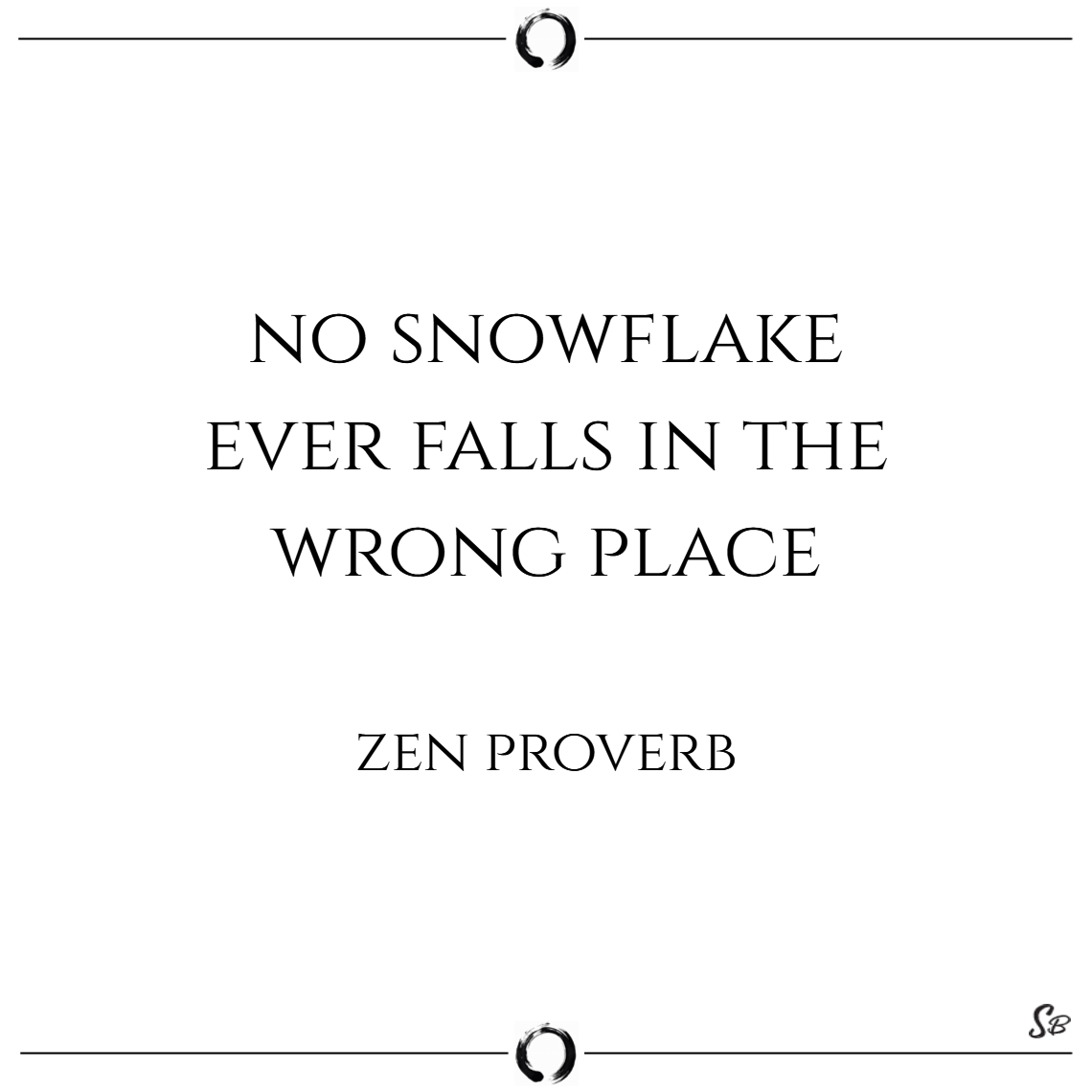 No snowflake ever falls in the wrong place. – zen