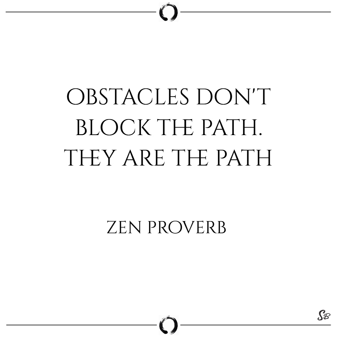 Obstacles don't block the path. they are the path.