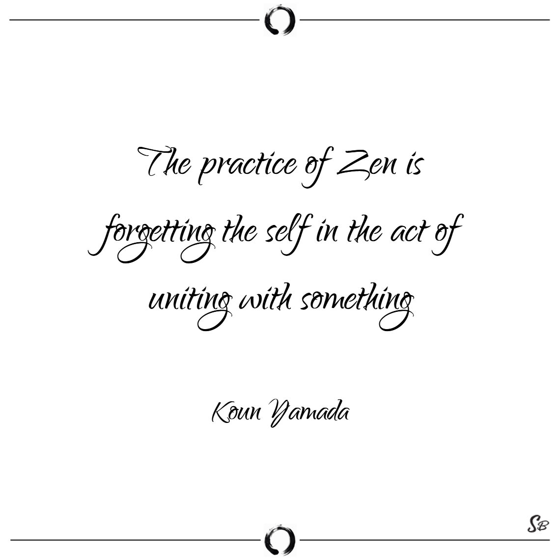 The practice of zen is forgetting the self in the
