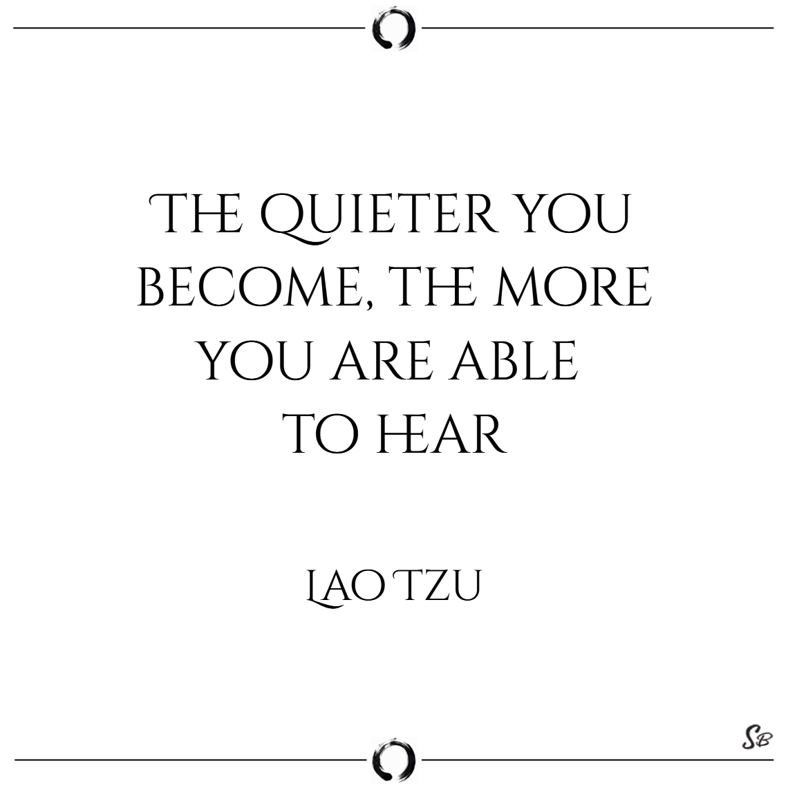 The quieter you become, the more you are able to h