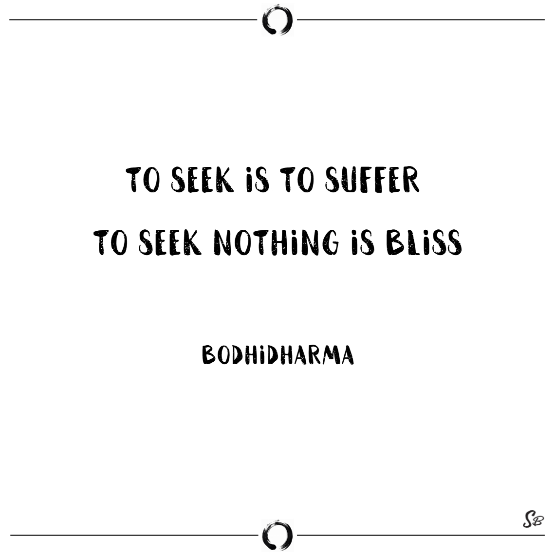 To seek is to suffer. to seek nothing is bliss. –